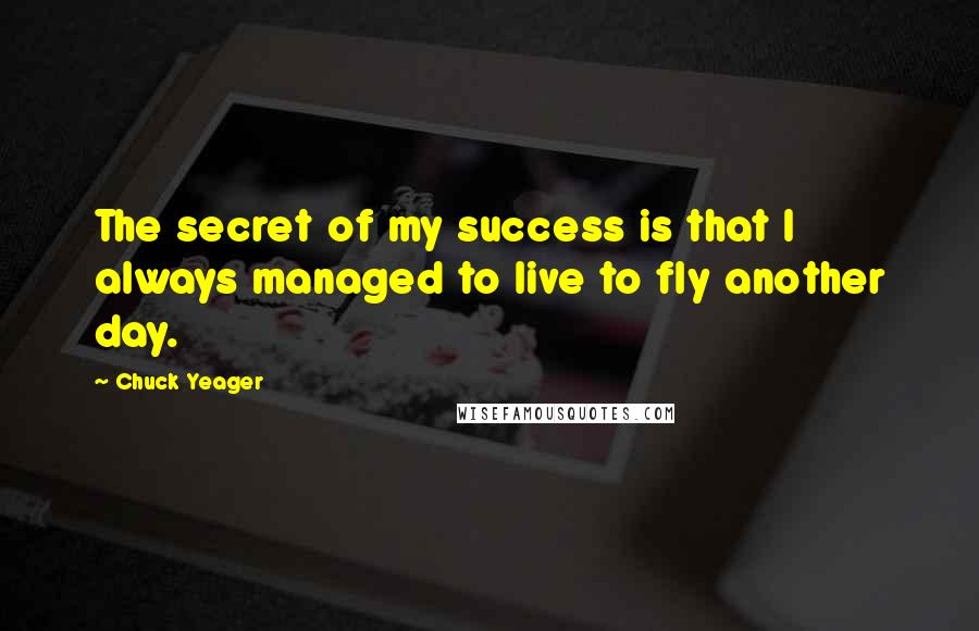 Chuck Yeager quotes: The secret of my success is that I always managed to live to fly another day.