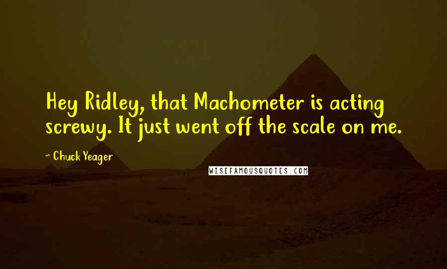 Chuck Yeager quotes: Hey Ridley, that Machometer is acting screwy. It just went off the scale on me.