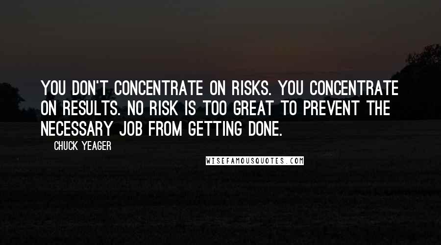 Chuck Yeager quotes: You don't concentrate on risks. You concentrate on results. No risk is too great to prevent the necessary job from getting done.