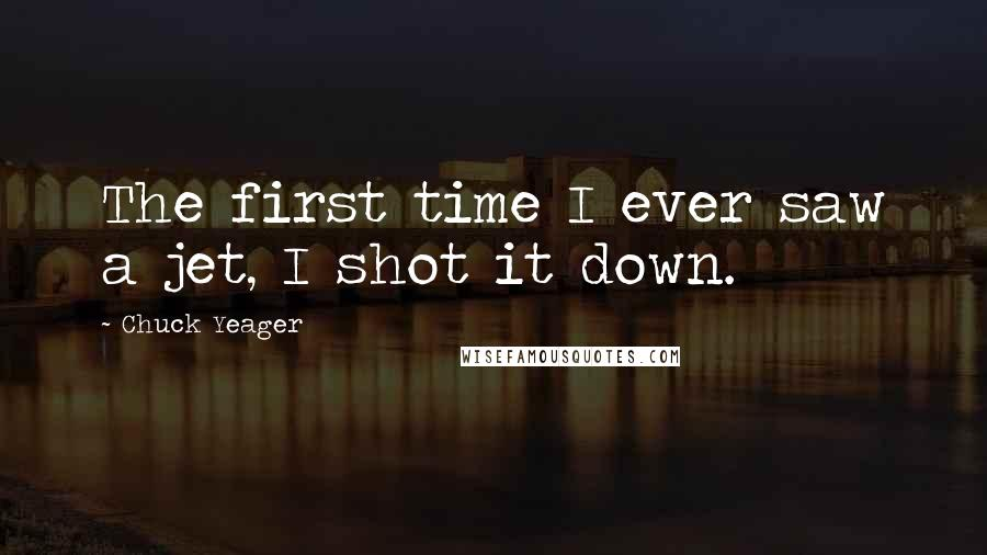 Chuck Yeager quotes: The first time I ever saw a jet, I shot it down.