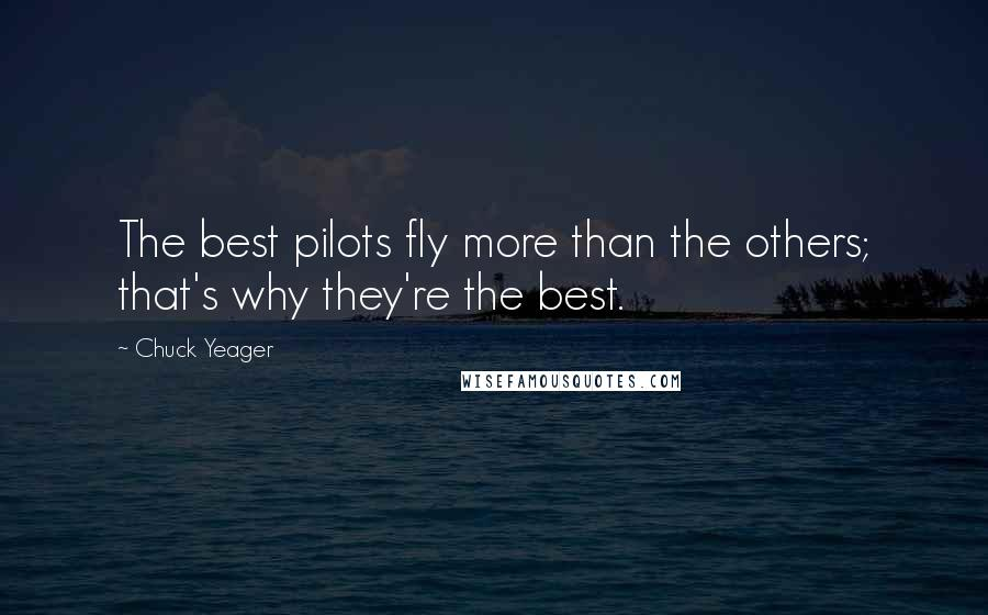 Chuck Yeager quotes: The best pilots fly more than the others; that's why they're the best.