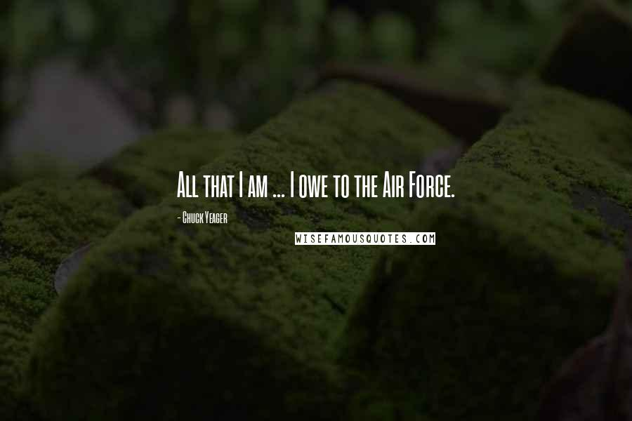 Chuck Yeager quotes: All that I am ... I owe to the Air Force.