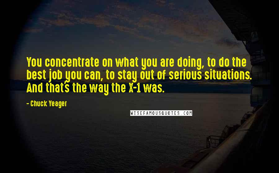 Chuck Yeager quotes: You concentrate on what you are doing, to do the best job you can, to stay out of serious situations. And that's the way the X-1 was.