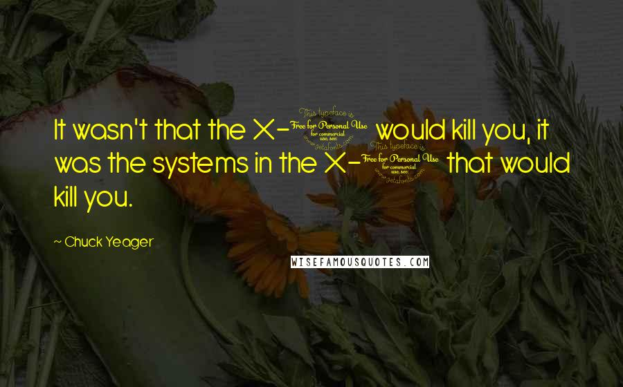 Chuck Yeager quotes: It wasn't that the X-1 would kill you, it was the systems in the X-1 that would kill you.