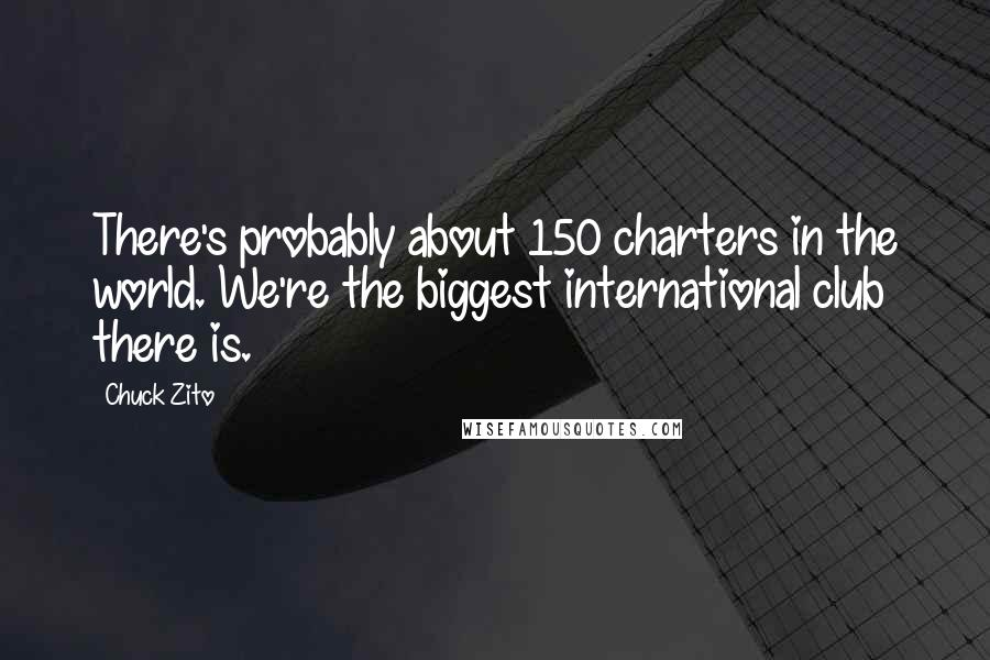 Chuck Zito quotes: There's probably about 150 charters in the world. We're the biggest international club there is.