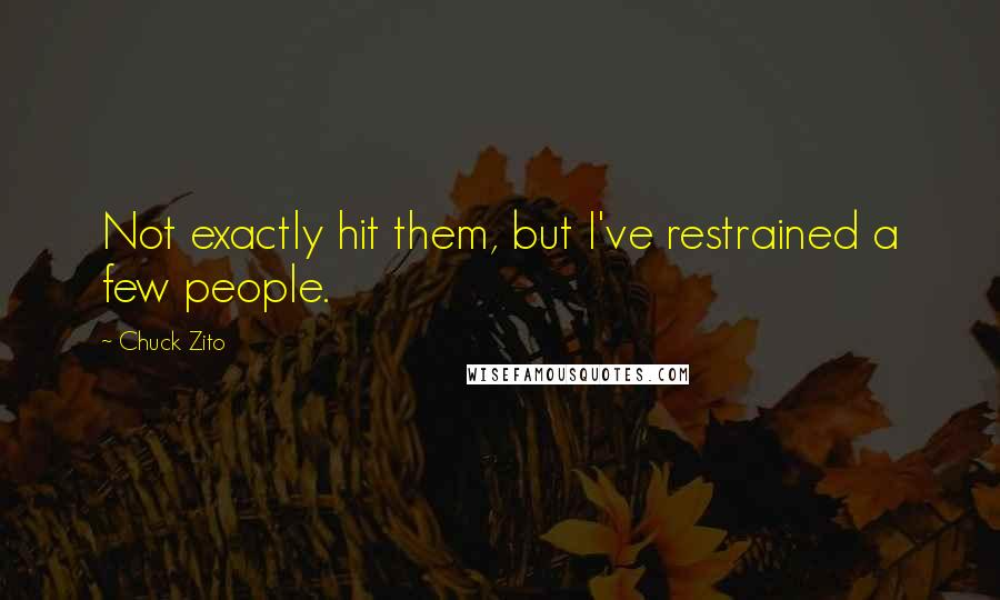 Chuck Zito quotes: Not exactly hit them, but I've restrained a few people.