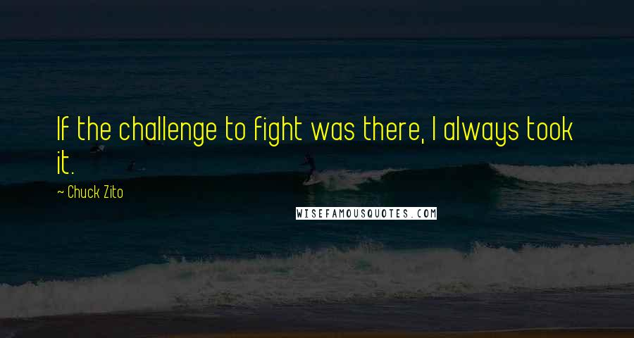 Chuck Zito quotes: If the challenge to fight was there, I always took it.