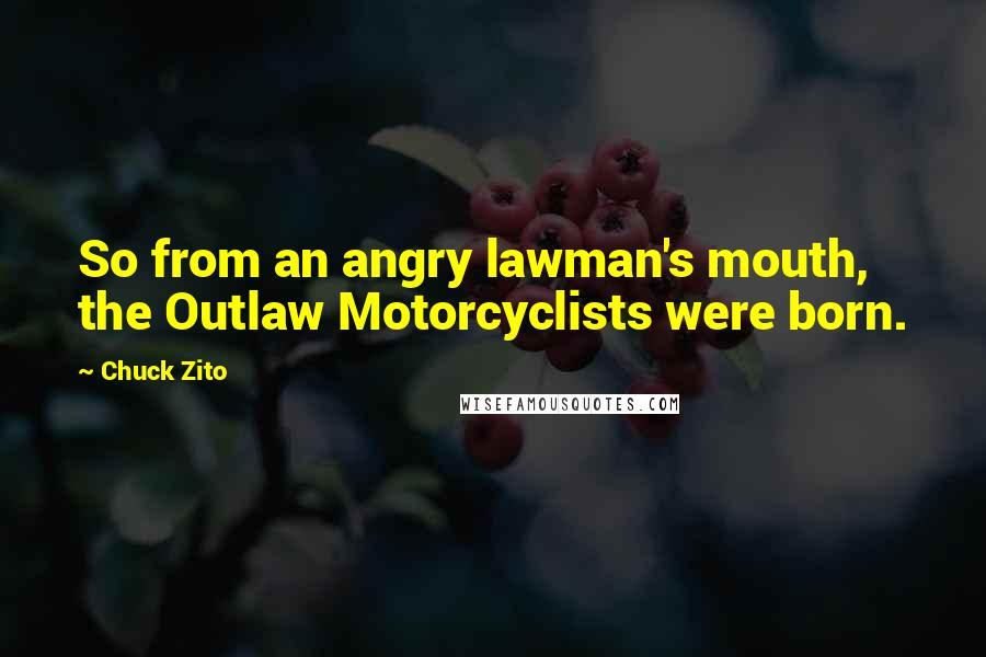 Chuck Zito quotes: So from an angry lawman's mouth, the Outlaw Motorcyclists were born.