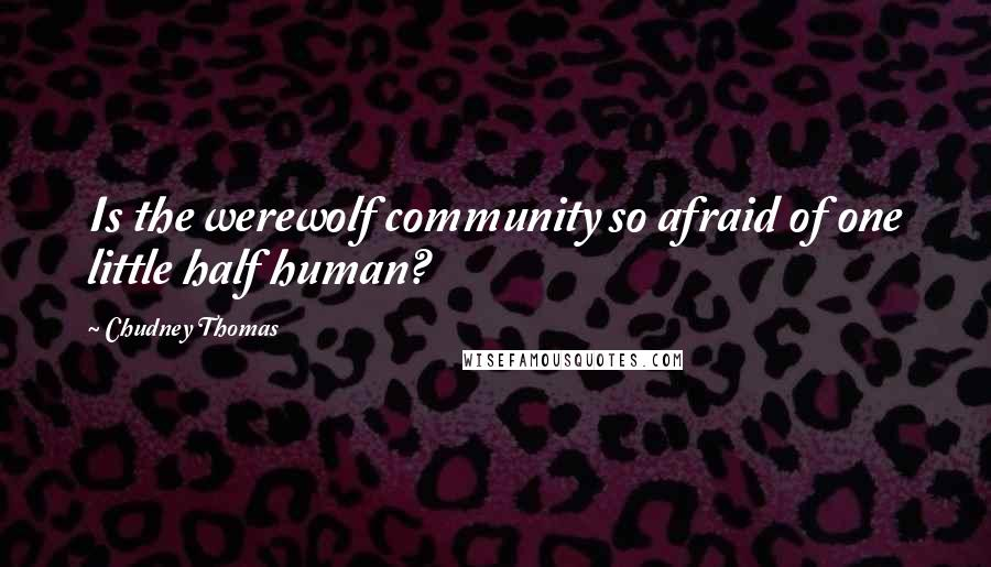 Chudney Thomas quotes: Is the werewolf community so afraid of one little half human?