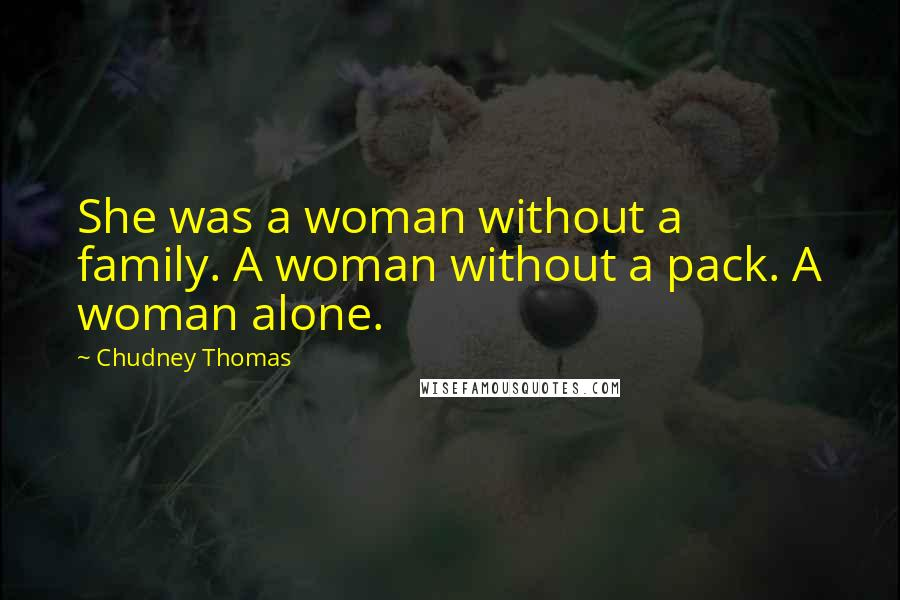Chudney Thomas quotes: She was a woman without a family. A woman without a pack. A woman alone.
