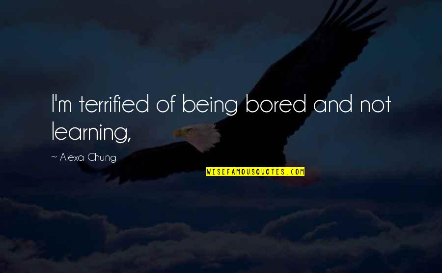 Chung's Quotes By Alexa Chung: I'm terrified of being bored and not learning,