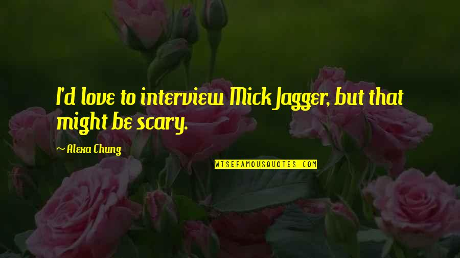Chung's Quotes By Alexa Chung: I'd love to interview Mick Jagger, but that