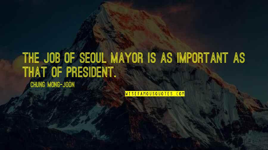 Chung's Quotes By Chung Mong-joon: The job of Seoul mayor is as important