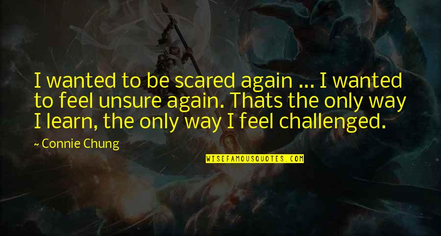 Chung's Quotes By Connie Chung: I wanted to be scared again ... I