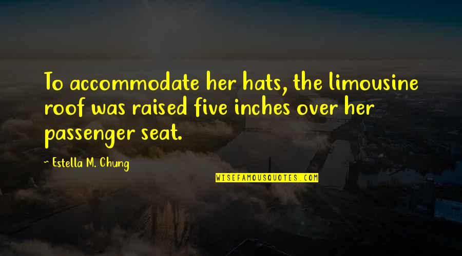 Chung's Quotes By Estella M. Chung: To accommodate her hats, the limousine roof was