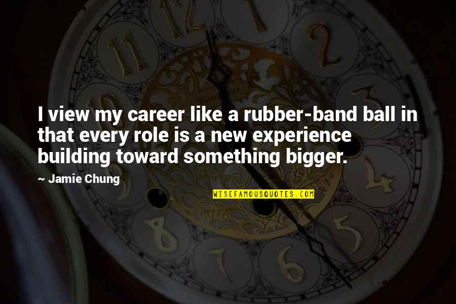 Chung's Quotes By Jamie Chung: I view my career like a rubber-band ball