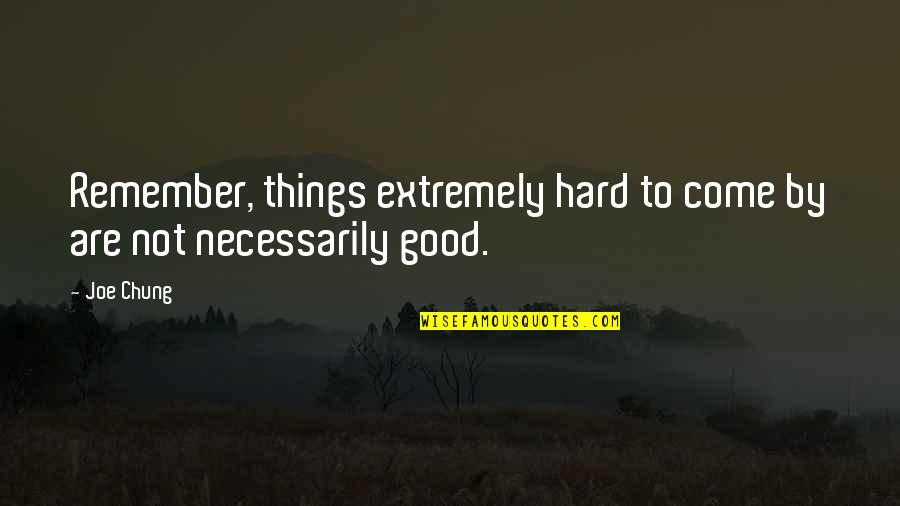 Chung's Quotes By Joe Chung: Remember, things extremely hard to come by are