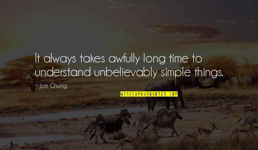 Chung's Quotes By Joe Chung: It always takes awfully long time to understand