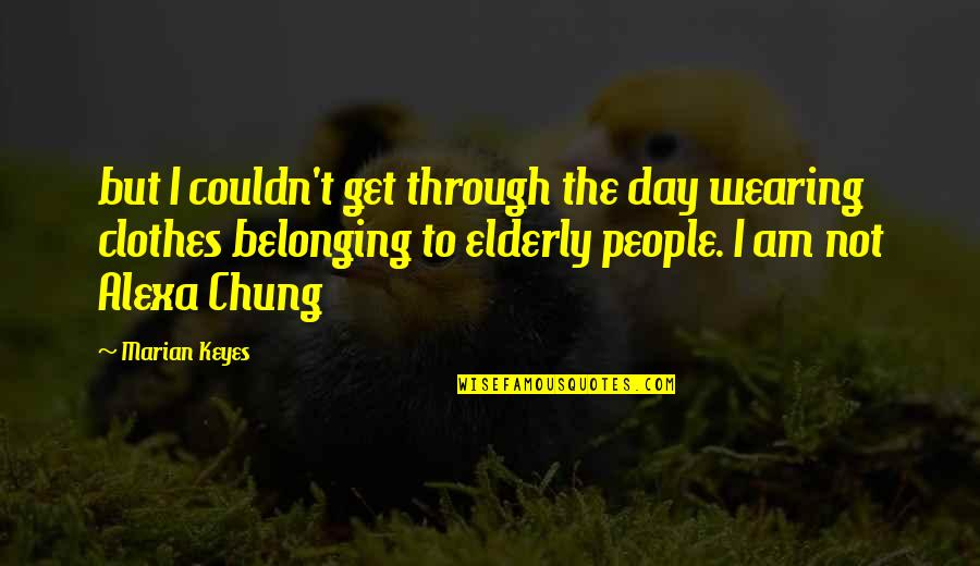Chung's Quotes By Marian Keyes: but I couldn't get through the day wearing