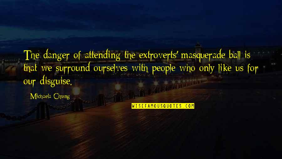 Chung's Quotes By Michaela Chung: The danger of attending the extroverts' masquerade ball