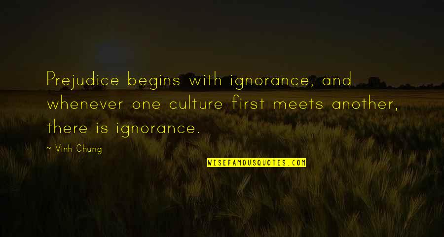 Chung's Quotes By Vinh Chung: Prejudice begins with ignorance, and whenever one culture