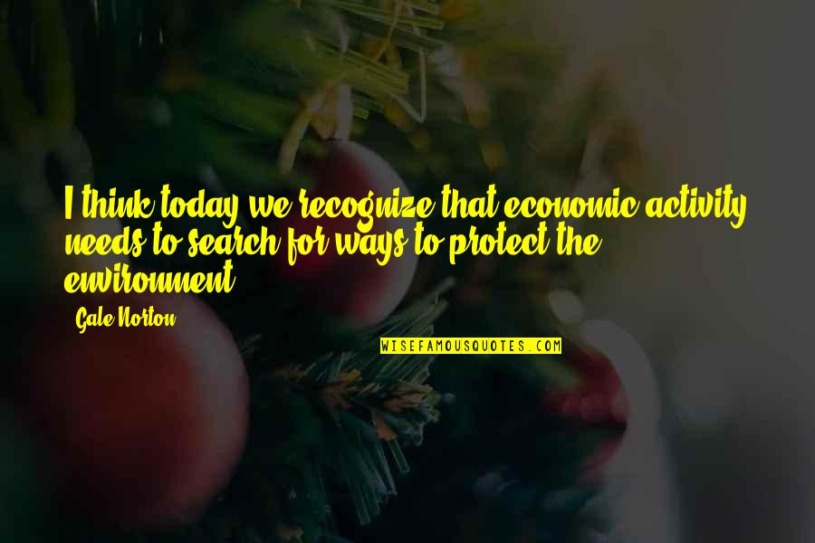 Chunjikiun Quotes By Gale Norton: I think today we recognize that economic activity