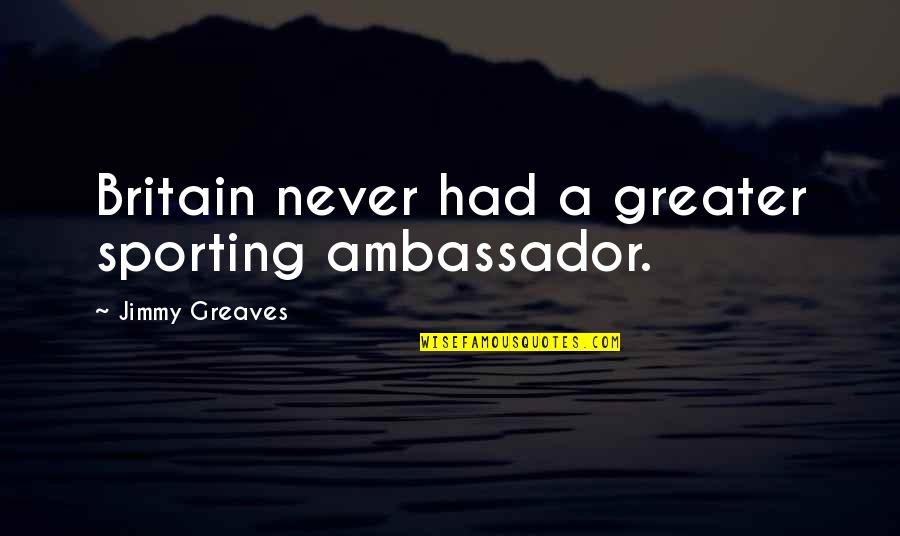 Chunjikiun Quotes By Jimmy Greaves: Britain never had a greater sporting ambassador.