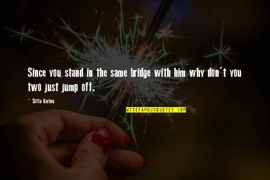 Chunjikiun Quotes By Sitta Karina: Since you stand in the same bridge with