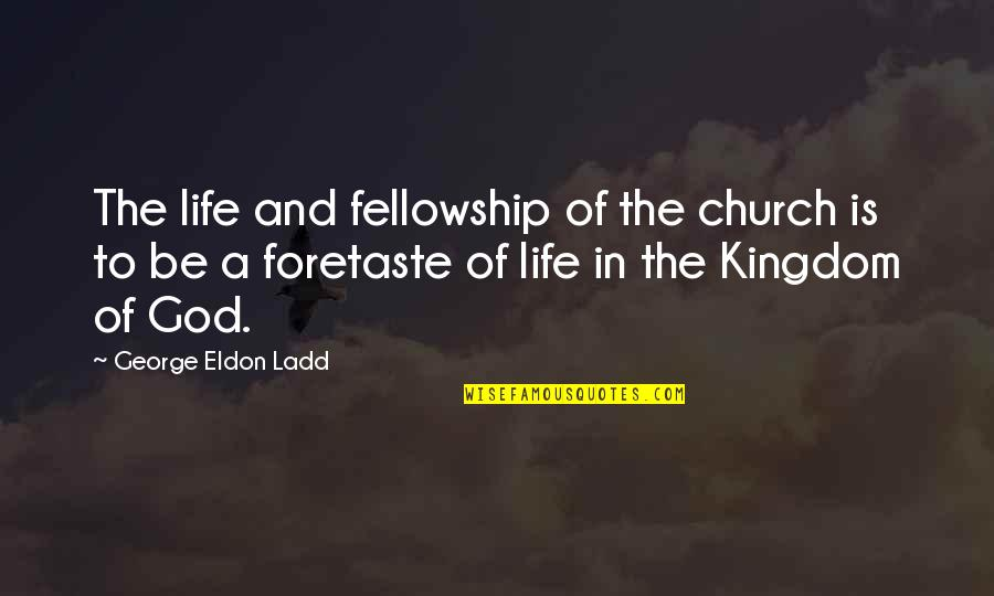 Church Fellowship Quotes By George Eldon Ladd: The life and fellowship of the church is