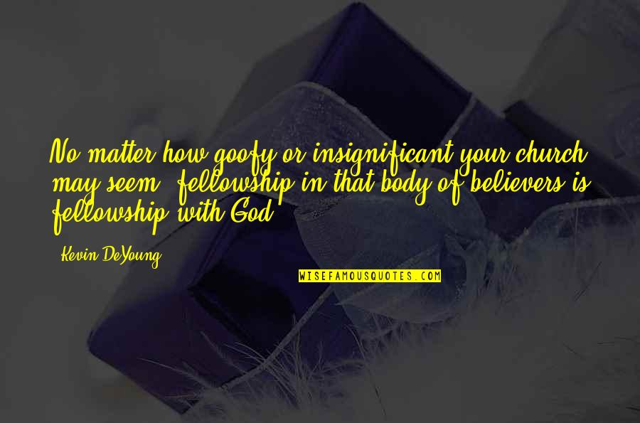 Church Fellowship Quotes By Kevin DeYoung: No matter how goofy or insignificant your church