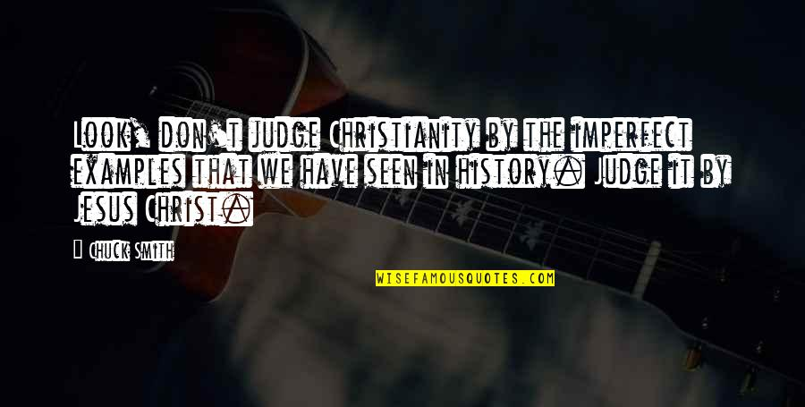 Church History Quotes By Chuck Smith: Look, don't judge Christianity by the imperfect examples