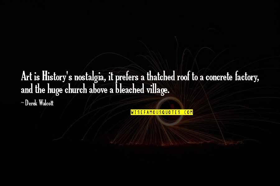 Church History Quotes By Derek Walcott: Art is History's nostalgia, it prefers a thatched