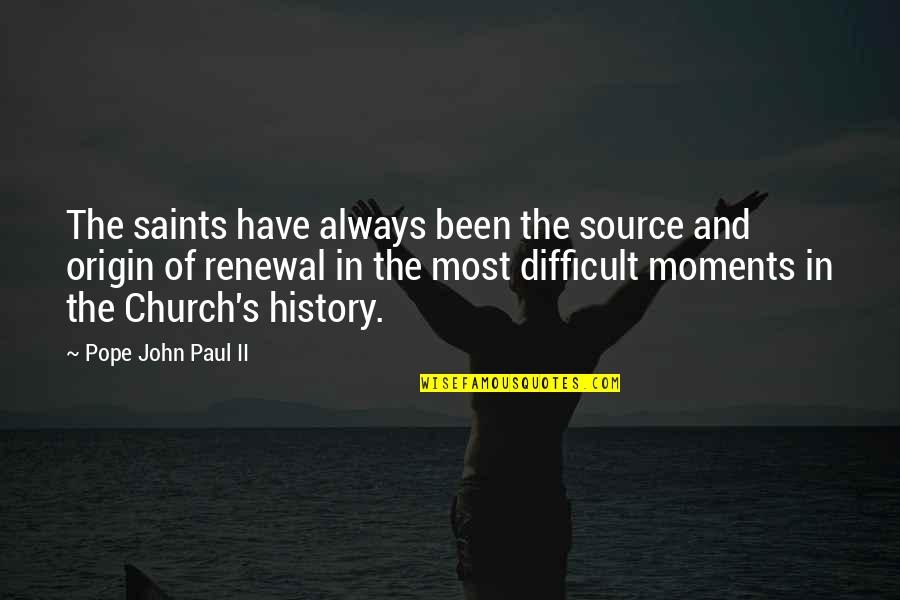 Church History Quotes By Pope John Paul II: The saints have always been the source and