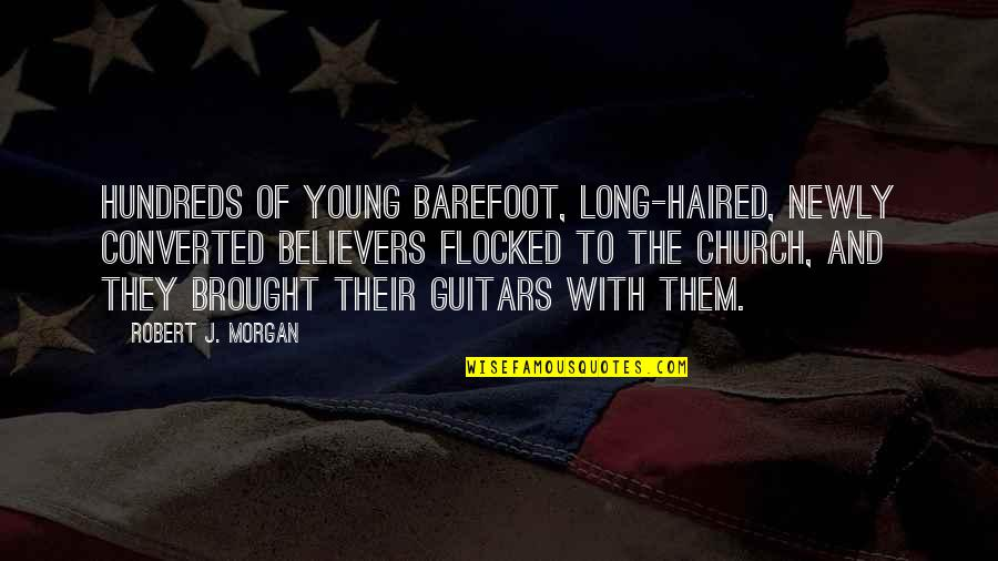 Church History Quotes By Robert J. Morgan: Hundreds of young barefoot, long-haired, newly converted believers