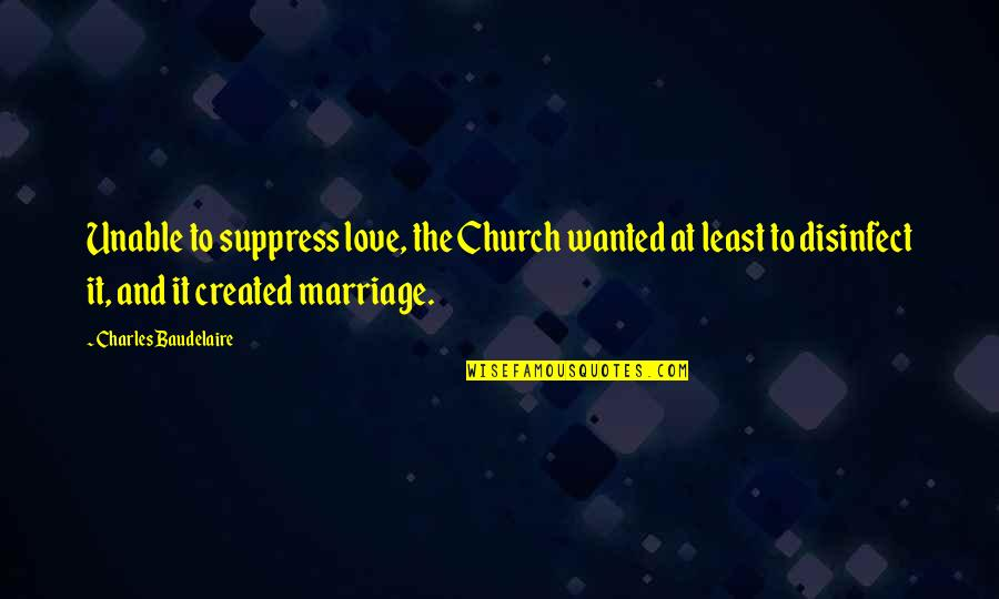 Church Marriage Quotes By Charles Baudelaire: Unable to suppress love, the Church wanted at