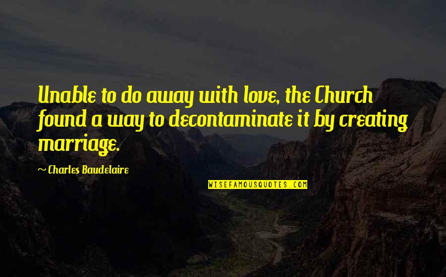 Church Marriage Quotes By Charles Baudelaire: Unable to do away with love, the Church