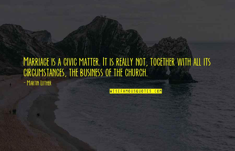 Church Marriage Quotes By Martin Luther: Marriage is a civic matter. It is really