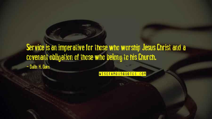 Church Of Christ Quotes By Dallin H. Oaks: Service is an imperative for those who worship