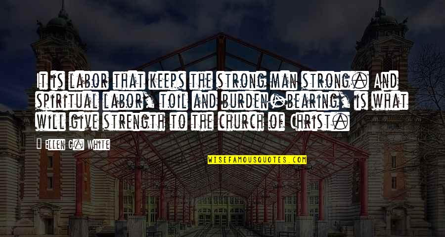 Church Of Christ Quotes By Ellen G. White: It is labor that keeps the strong man