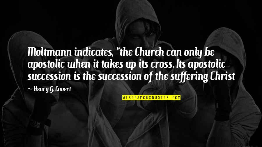 "Church Of Christ Quotes By Henry G. Covert: Moltmann indicates, ""the Church can only be apostolic"