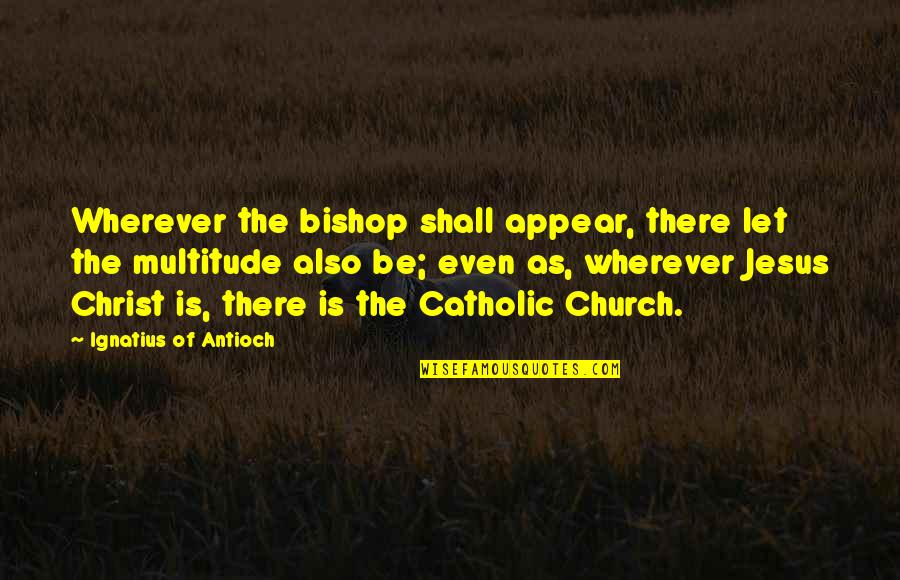 Church Of Christ Quotes By Ignatius Of Antioch: Wherever the bishop shall appear, there let the