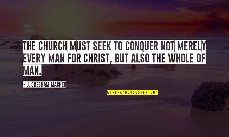 Church Of Christ Quotes By J. Gresham Machen: The church must seek to conquer not merely