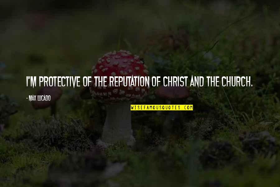 Church Of Christ Quotes By Max Lucado: I'm protective of the reputation of Christ and