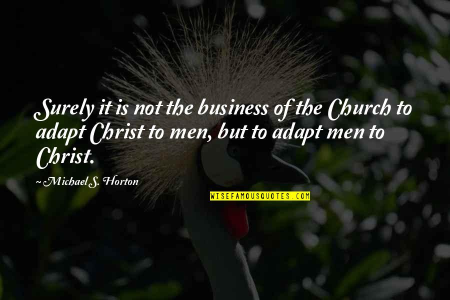 Church Of Christ Quotes By Michael S. Horton: Surely it is not the business of the