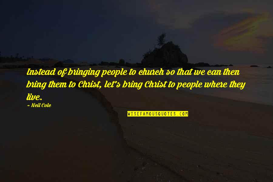 Church Of Christ Quotes By Neil Cole: Instead of bringing people to church so that