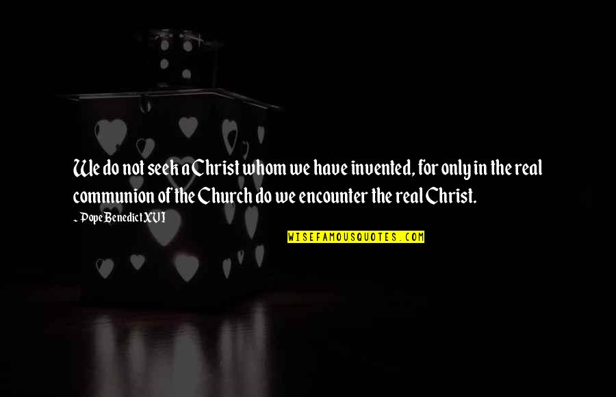 Church Of Christ Quotes By Pope Benedict XVI: We do not seek a Christ whom we