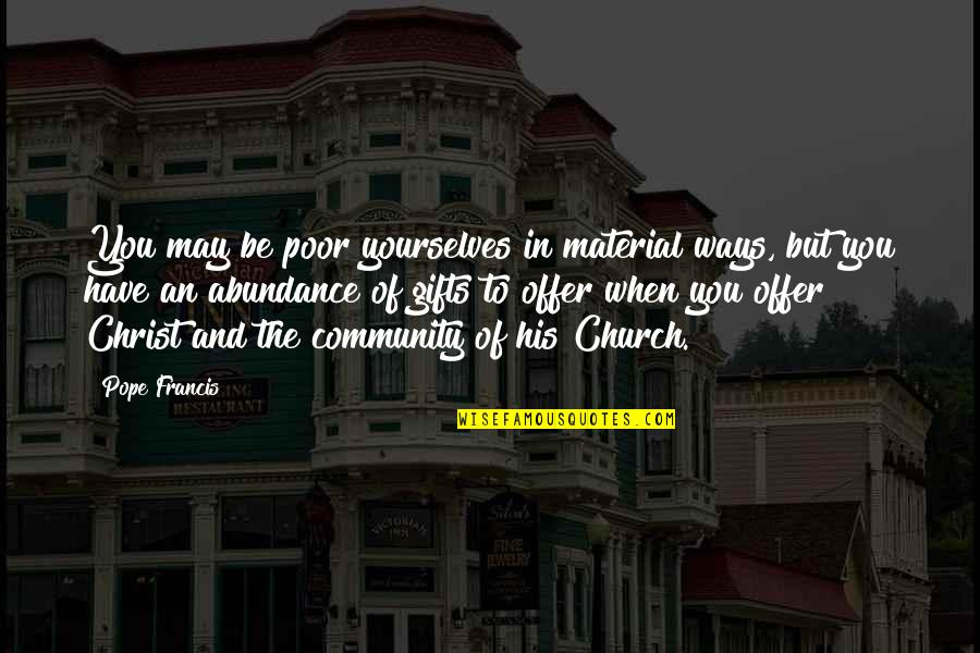 Church Of Christ Quotes By Pope Francis: You may be poor yourselves in material ways,