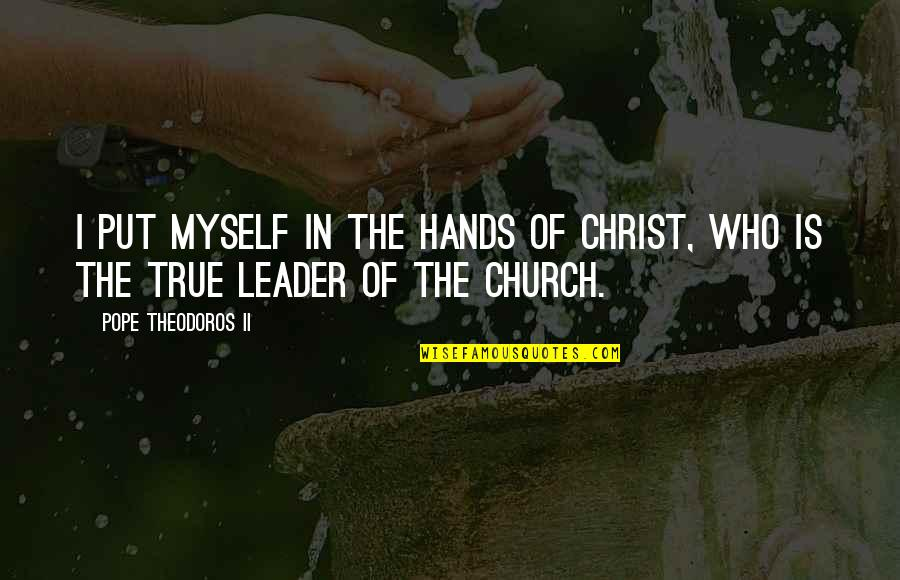 Church Of Christ Quotes By Pope Theodoros II: I put myself in the hands of Christ,