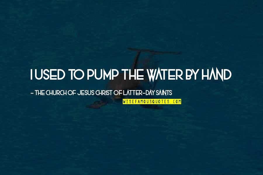 Church Of Christ Quotes By The Church Of Jesus Christ Of Latter-day Saints: I used to pump the water by hand