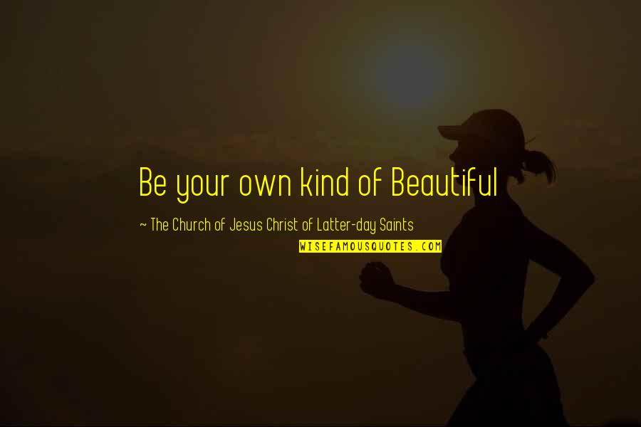 Church Of Christ Quotes By The Church Of Jesus Christ Of Latter-day Saints: Be your own kind of Beautiful